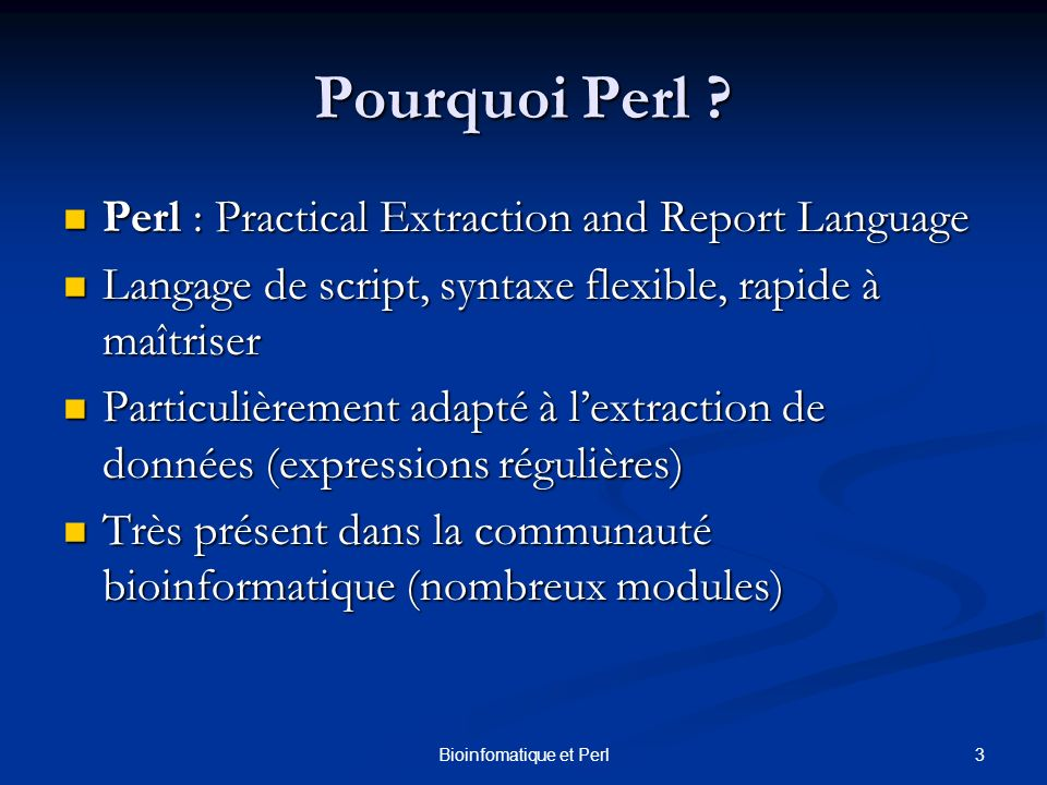 3Bioinfomatique et Perl Pourquoi Perl ? Perl : Practical Extraction and Report Language Perl : Practical Extraction and Report Language Langage de scr