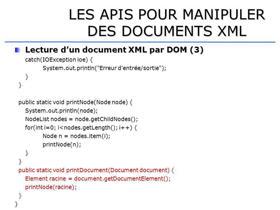 LES APIS POUR MANIPULER DES DOCUMENTS XML Lecture dun document XML par DOM (3) catch(IOException ioe) { System.out.println( Erreur d entrée/sortie ); } } public static void printNode(Node node) { public static void printNode(Node node) {System.out.println(node); NodeList nodes = node.getChildNodes(); for(int i=0; i<nodes.getLength(); i++) { Node n = nodes.item(i); printNode(n);} } public static void printDocument(Document document) { public static void printDocument(Document document) { Element racine = document.getDocumentElement(); printNode(racine); }}