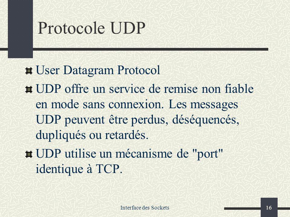 Interface des Sockets16 Protocole UDP User Datagram Protocol UDP offre un service de remise non fiable en mode sans connexion. Les messages UDP peuven