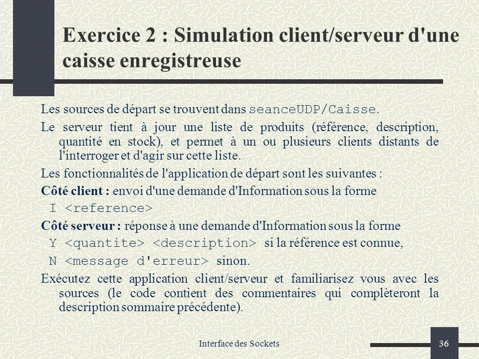 Interface des Sockets36 Exercice 2 : Simulation client/serveur d'une caisse enregistreuse Les sources de départ se trouvent dans seanceUDP/Caisse. Le