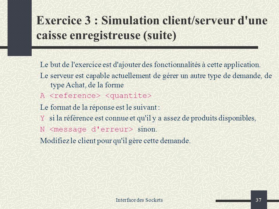Interface des Sockets37 Exercice 3 : Simulation client/serveur d'une caisse enregistreuse (suite) Le but de l'exercice est d'ajouter des fonctionnalit