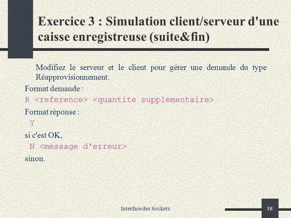 Interface des Sockets38 Exercice 3 : Simulation client/serveur d'une caisse enregistreuse (suite&fin) Modifiez le serveur et le client pour gérer une