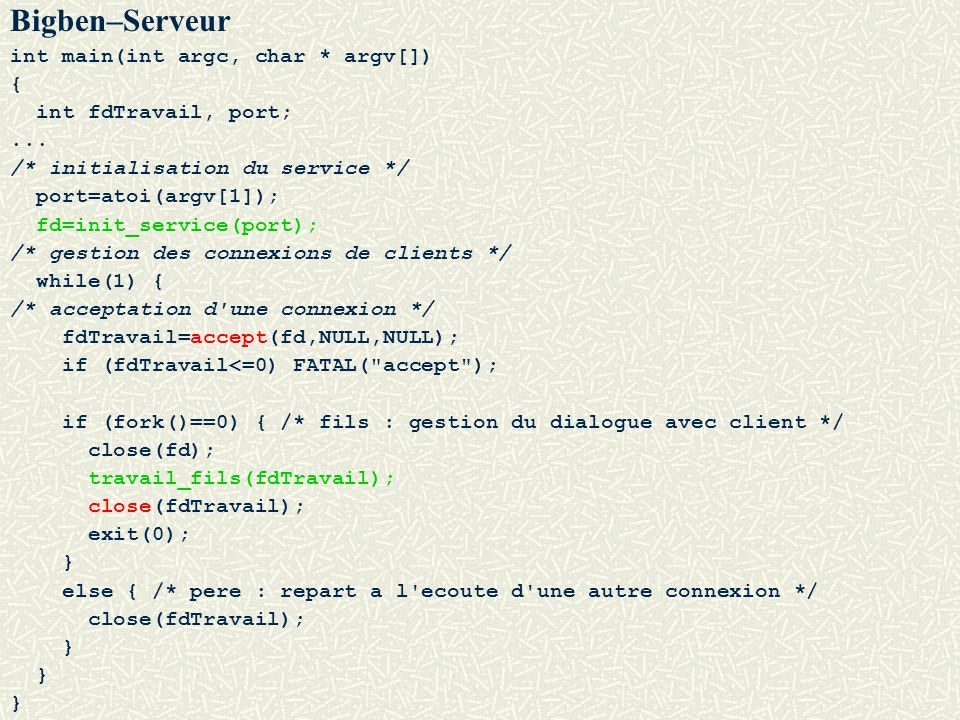 Bigben–Serveur int main(int argc, char * argv[]) { int fdTravail, port;... /* initialisation du service */ port=atoi(argv[1]); fd=init_service(port);