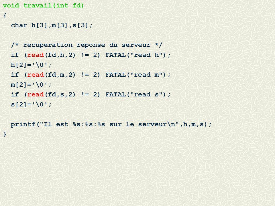 void travail(int fd) { char h[3],m[3],s[3]; /* recuperation reponse du serveur */ if (read(fd,h,2) != 2) FATAL(