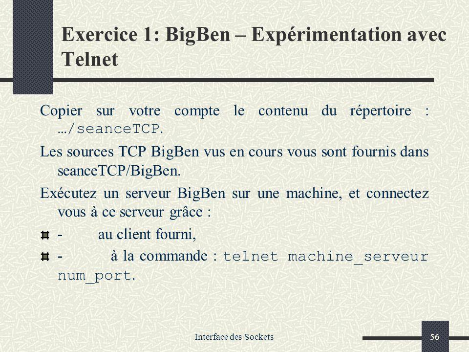 Interface des Sockets56 Exercice 1: BigBen – Expérimentation avec Telnet Copier sur votre compte le contenu du répertoire : …/seanceTCP. Les sources T