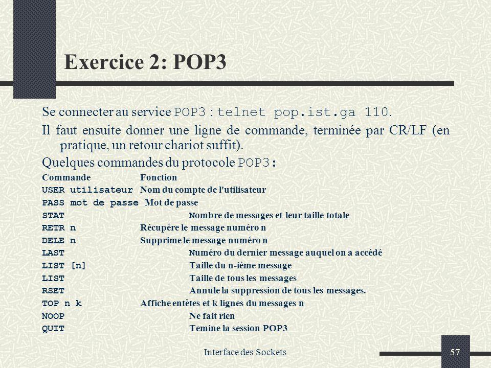 Interface des Sockets57 Exercice 2: POP3 Se connecter au service POP3 : telnet pop.ist.ga 110. Il faut ensuite donner une ligne de commande, terminée