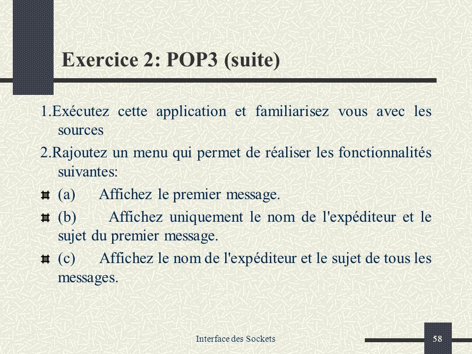 Interface des Sockets58 Exercice 2: POP3 (suite) 1.Exécutez cette application et familiarisez vous avec les sources 2.Rajoutez un menu qui permet de r