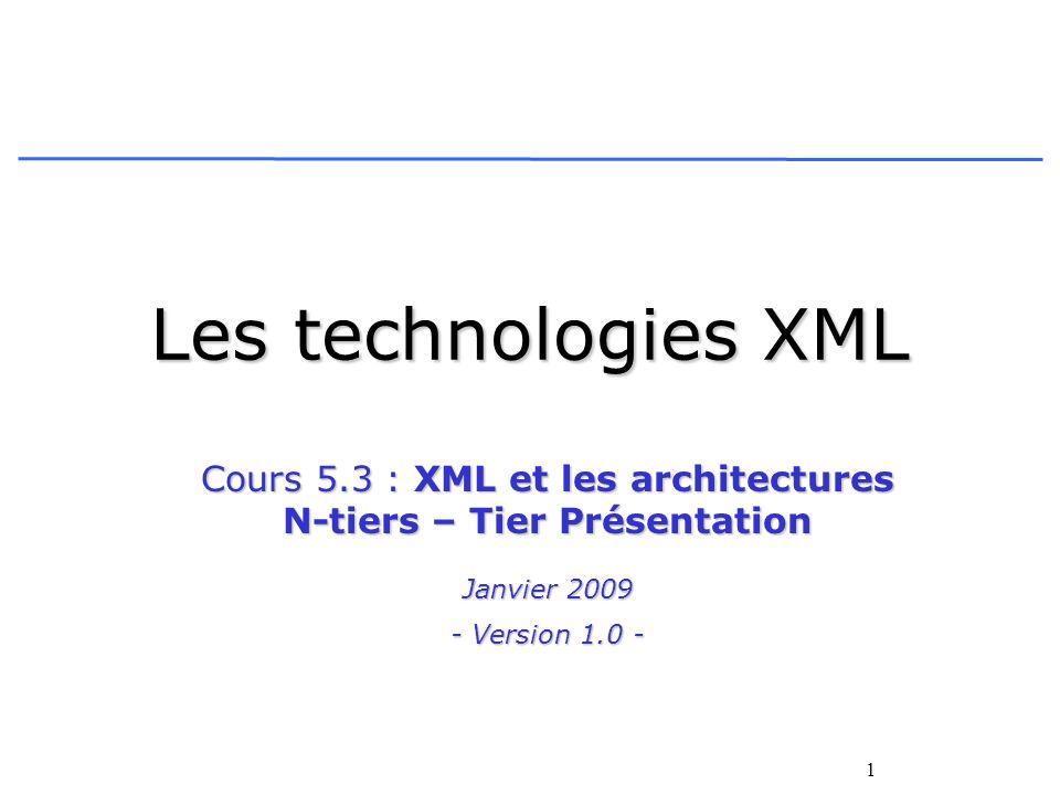 1 Les technologies XML Cours 5.3 : XML et les architectures N-tiers – Tier Présentation Janvier 2009 - Version 1.0 -