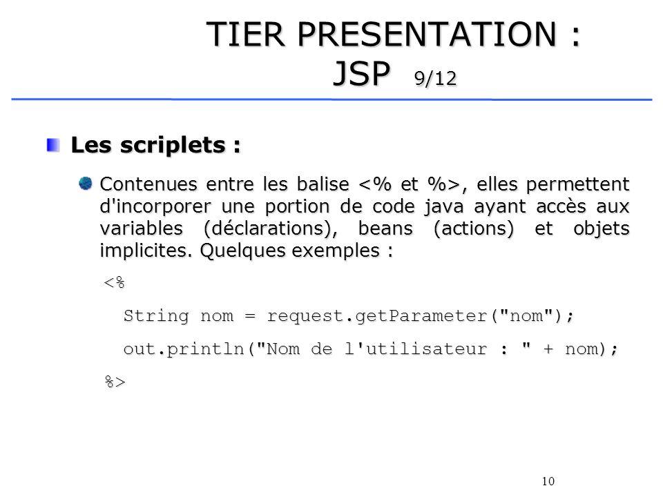 10 TIER PRESENTATION : JSP 9/12 Les scriplets : Contenues entre les balise, elles permettent d incorporer une portion de code java ayant accès aux variables (déclarations), beans (actions) et objets implicites.