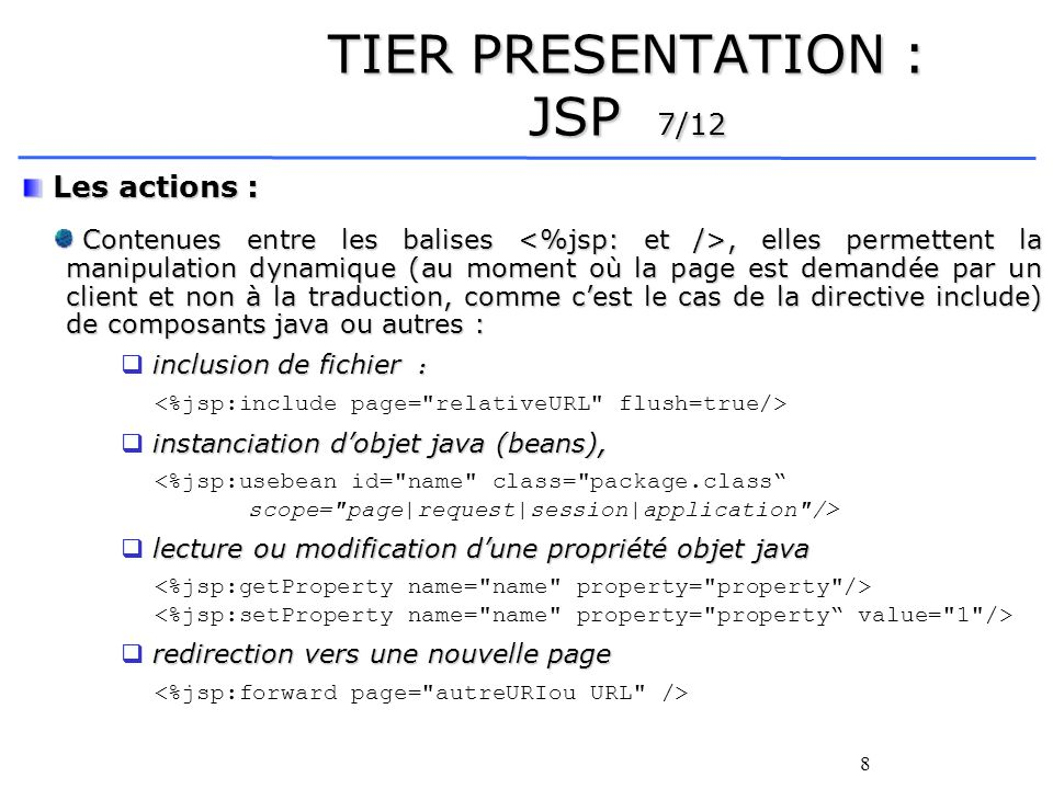 8 TIER PRESENTATION : JSP 7/12 Les actions : Les actions : Contenues entre les balises, elles permettent la manipulation dynamique (au moment où la page est demandée par un client et non à la traduction, comme cest le cas de la directive include) de composants java ou autres : Contenues entre les balises, elles permettent la manipulation dynamique (au moment où la page est demandée par un client et non à la traduction, comme cest le cas de la directive include) de composants java ou autres : inclusion de fichier : instanciation dobjet java (beans), <%jsp:usebean id= name class= package.class scope= page|request|session|application /> lecture ou modification dune propriété objet java redirection vers une nouvelle page