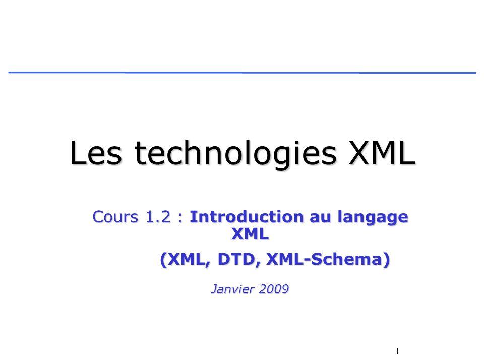 1 Les technologies XML Cours 1.2 : Introduction au langage XML (XML, DTD, XML-Schema) (XML, DTD, XML-Schema) Janvier 2009