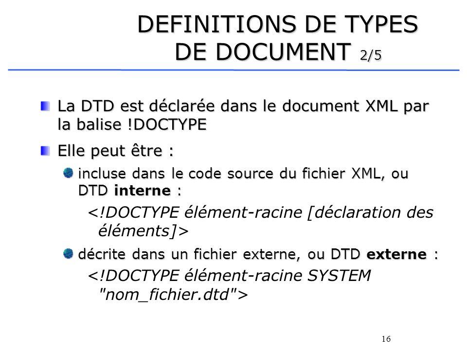 16 DEFINITIONS DE TYPES DE DOCUMENT 2/5 La DTD est déclarée dans le document XML par la balise !DOCTYPE Elle peut être : incluse dans le code source d