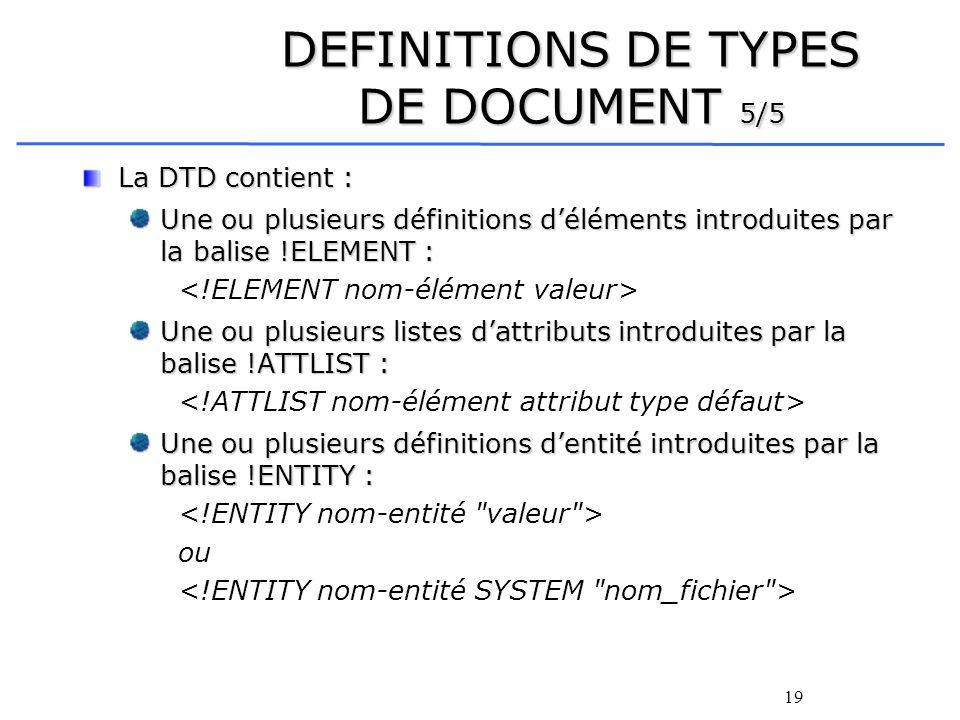 19 DEFINITIONS DE TYPES DE DOCUMENT 5/5 La DTD contient : Une ou plusieurs définitions déléments introduites par la balise !ELEMENT : Une ou plusieurs