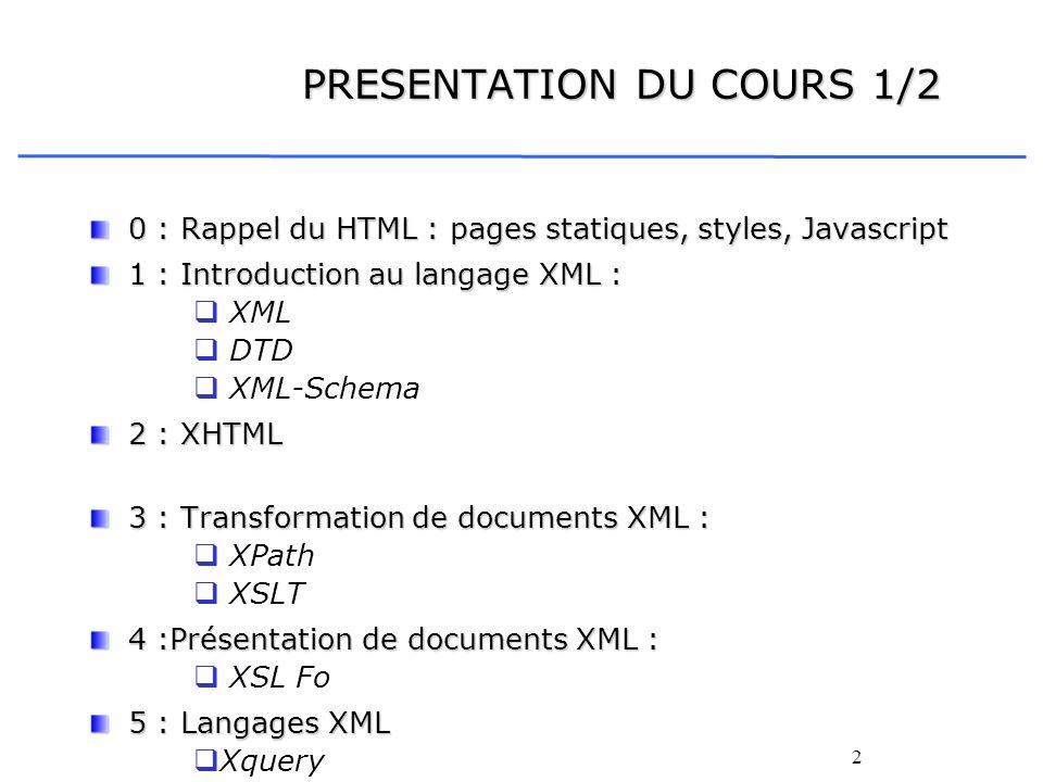 2 PRESENTATION DU COURS 1/2 0 : Rappel du HTML : pages statiques, styles, Javascript 1 : Introduction au langage XML : XML DTD XML-Schema 2 : XHTML 3