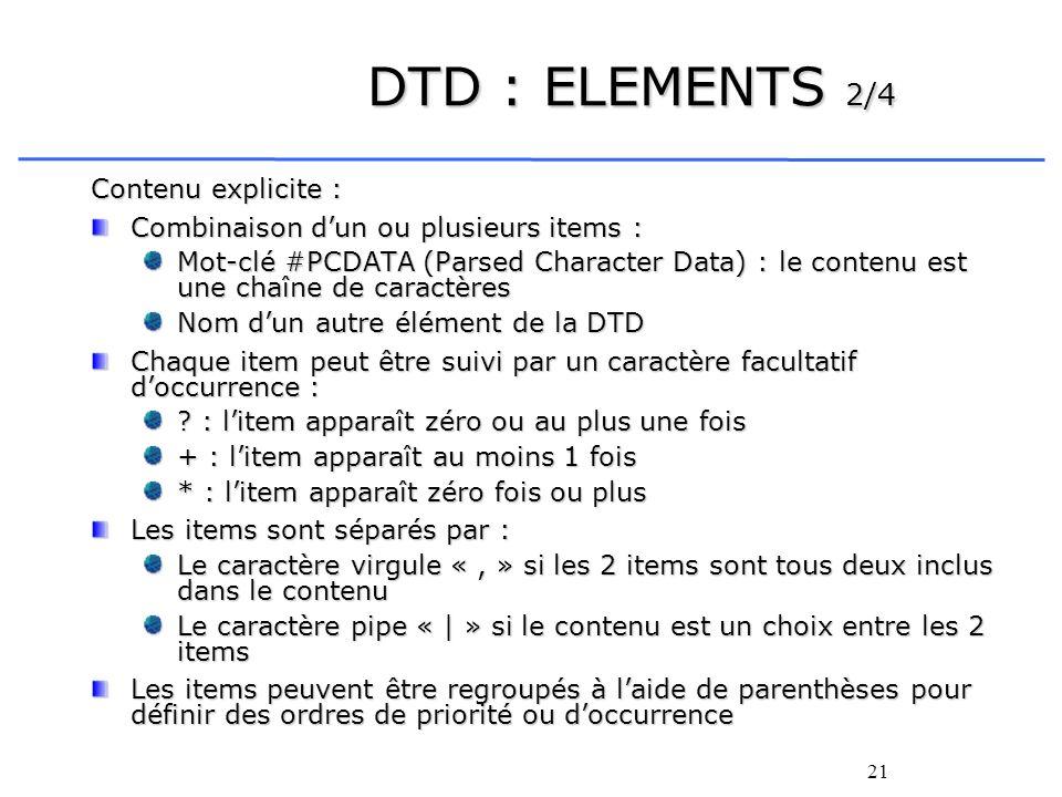 21 DTD : ELEMENTS 2/4 Contenu explicite : Combinaison dun ou plusieurs items : Mot-clé #PCDATA (Parsed Character Data) : le contenu est une chaîne de