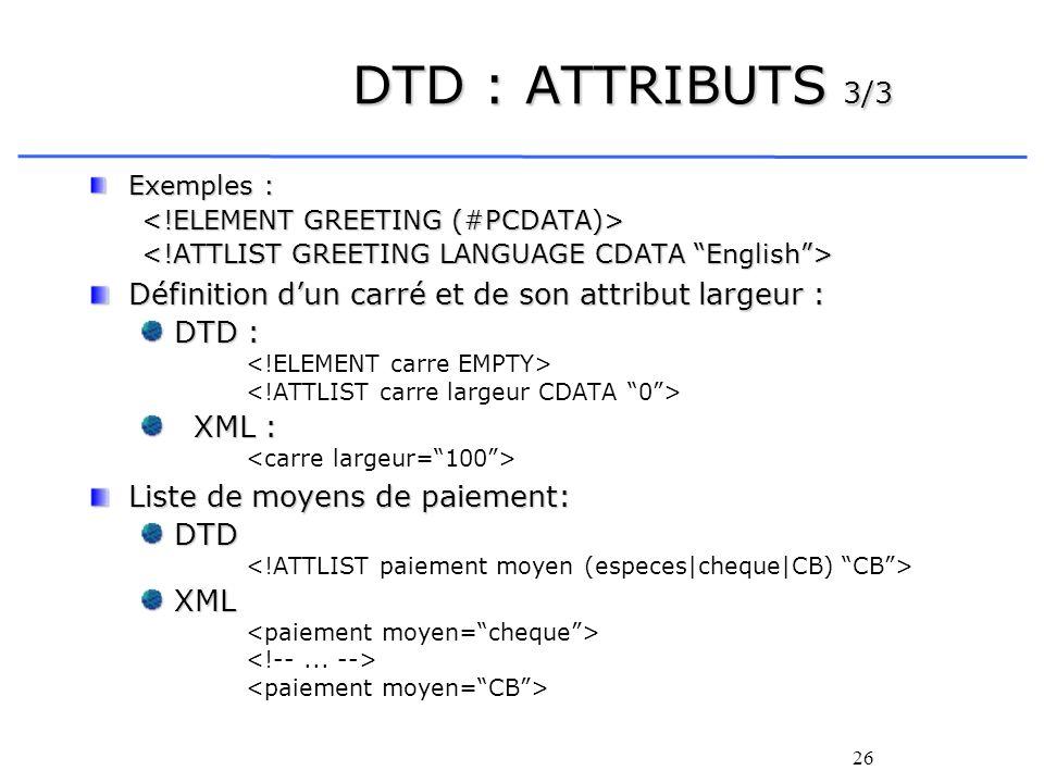 26 DTD : ATTRIBUTS 3/3 Exemples : Définition dun carré et de son attribut largeur : DTD : XML : Liste de moyens de paiement: DTD XML