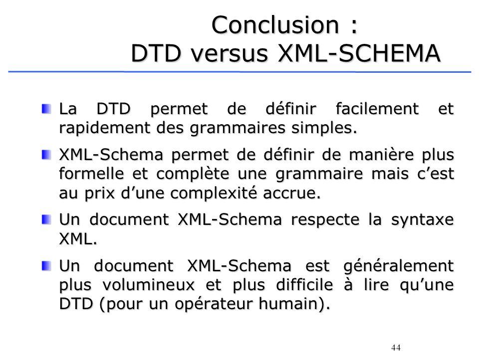 44 Conclusion : DTD versus XML-SCHEMA La DTD permet de définir facilement et rapidement des grammaires simples. XML-Schema permet de définir de manièr