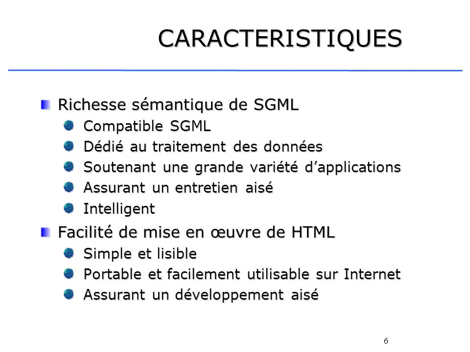 6 CARACTERISTIQUES Richesse sémantique de SGML Compatible SGML Compatible SGML Dédié au traitement des données Dédié au traitement des données Soutena