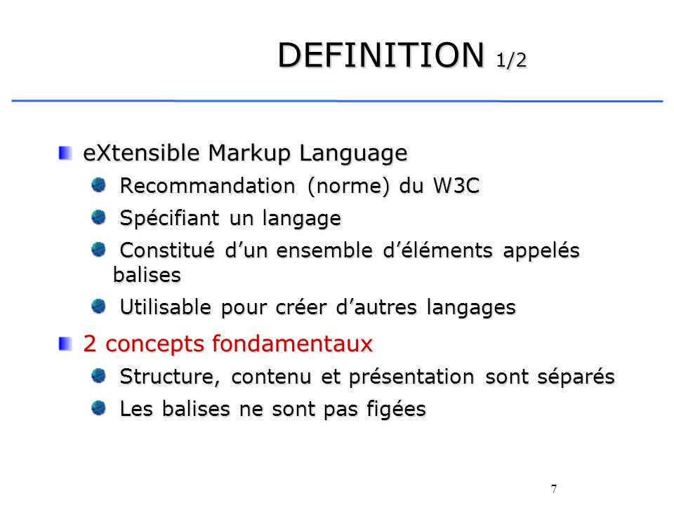 7 DEFINITION 1/2 eXtensible Markup Language Recommandation (norme) du W3C Recommandation (norme) du W3C Spécifiant un langage Spécifiant un langage Co