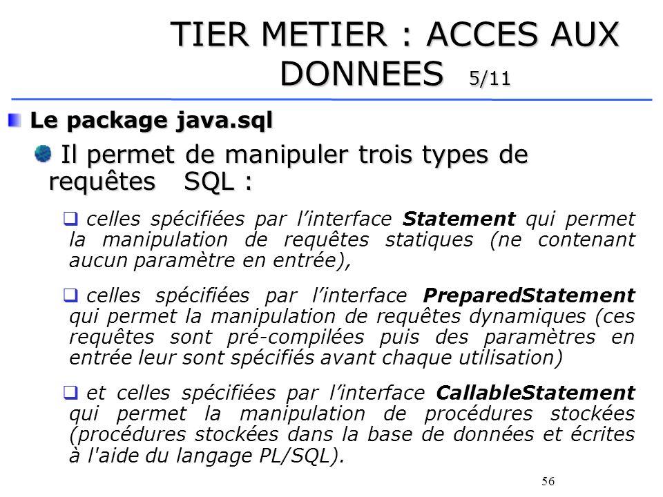 57 TIER METIER : ACCES AUX DONNEES 6/11 L interface java.sql.Statement Elle fournit un ensemble de méthodes permettant la soumission d une requête SQL statique via une connexion à une base de données.