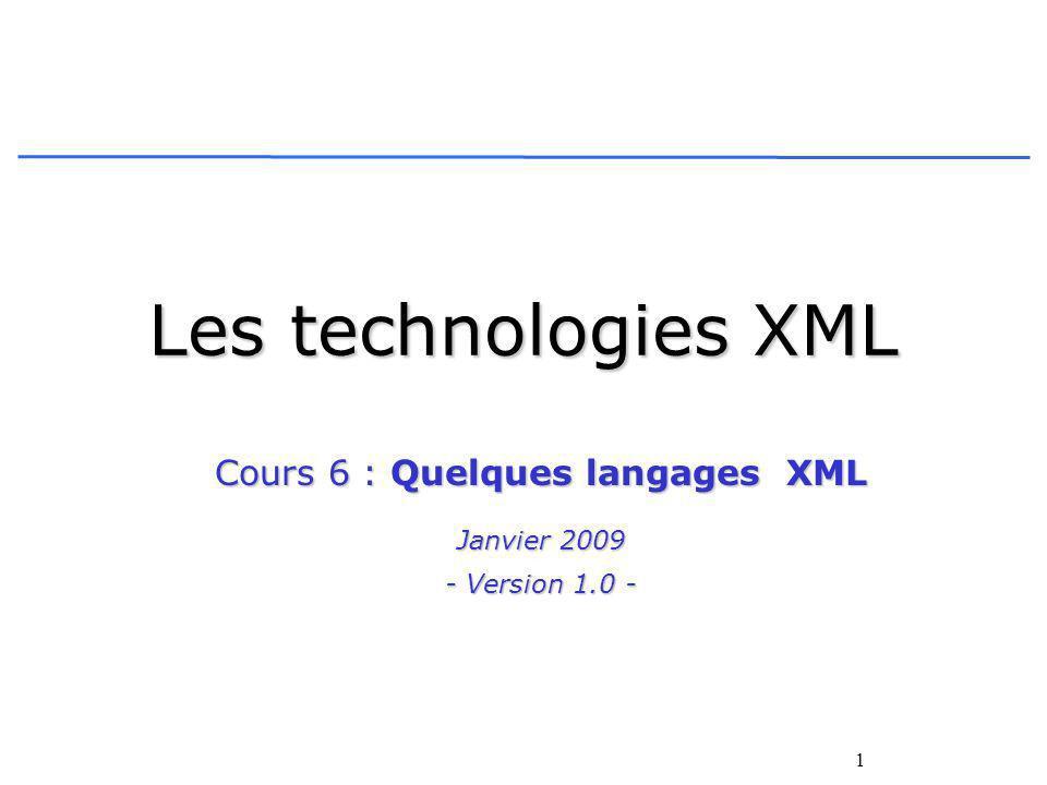 1 Les technologies XML Cours 6 : Quelques langages XML Janvier 2009 - Version 1.0 -