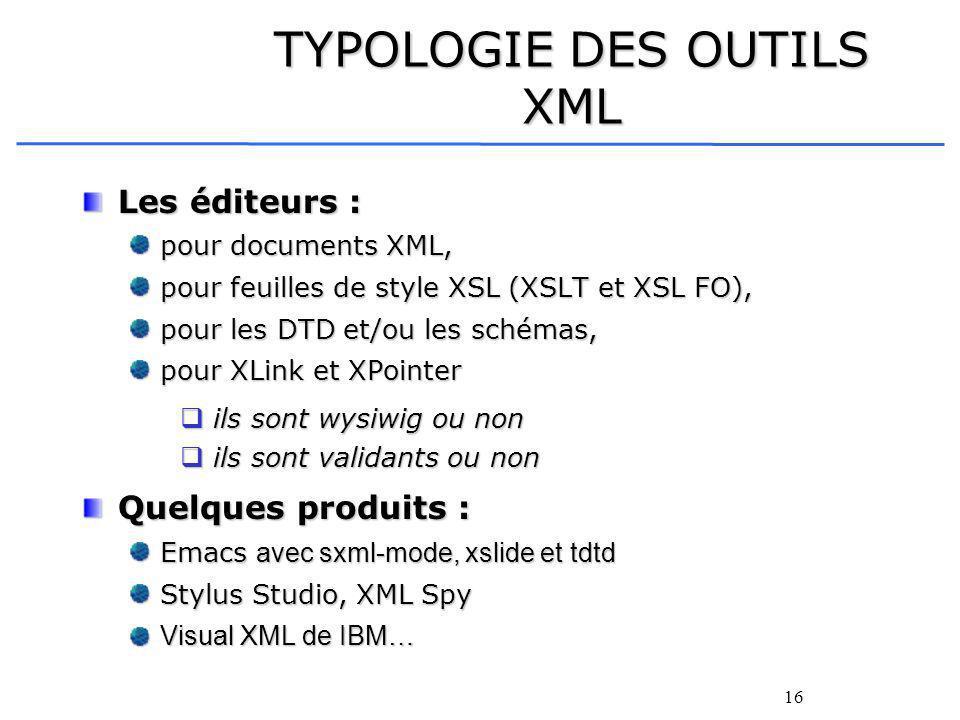 16 TYPOLOGIE DES OUTILS XML Les éditeurs : pour documents XML, pour feuilles de style XSL (XSLT et XSL FO), pour les DTD et/ou les schémas, pour XLink et XPointer ils sont wysiwig ou non ils sont wysiwig ou non ils sont validants ou non ils sont validants ou non Quelques produits : Emacs avec sxml-mode, xslide et tdtd Stylus Studio, XML Spy Visual XML de IBM…