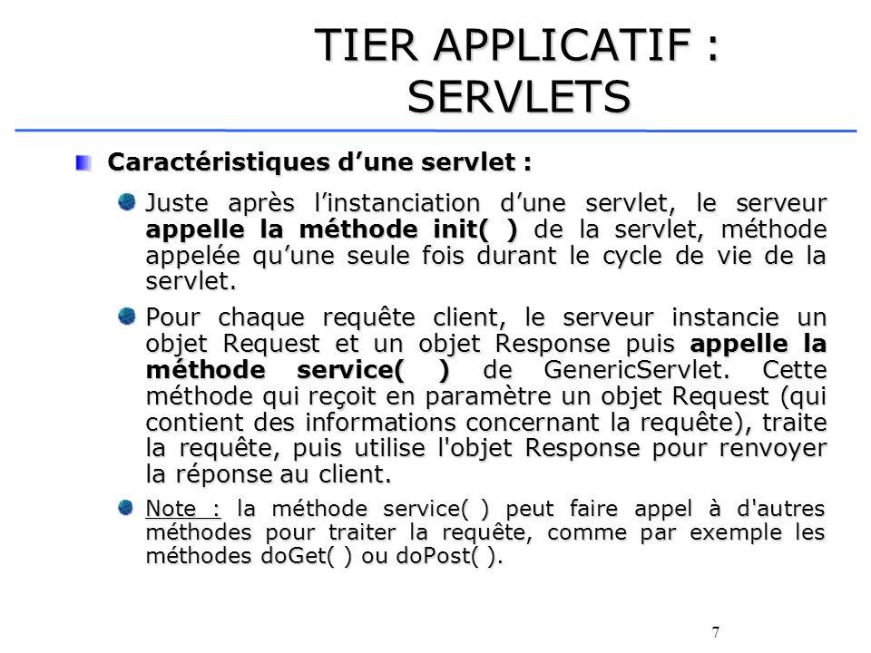 7 TIER APPLICATIF : SERVLETS Caractéristiques dune servlet : Juste après linstanciation dune servlet, le serveur appelle la méthode init( ) de la serv