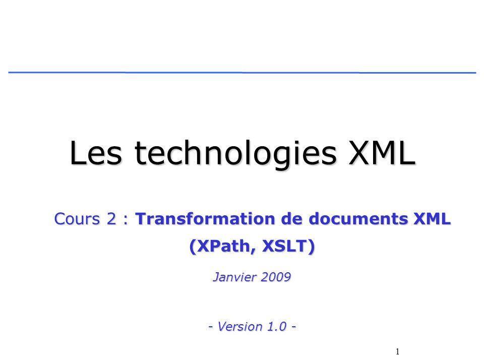 1 Les technologies XML Cours 2 : Transformation de documents XML (XPath, XSLT) Janvier 2009 - Version 1.0 -