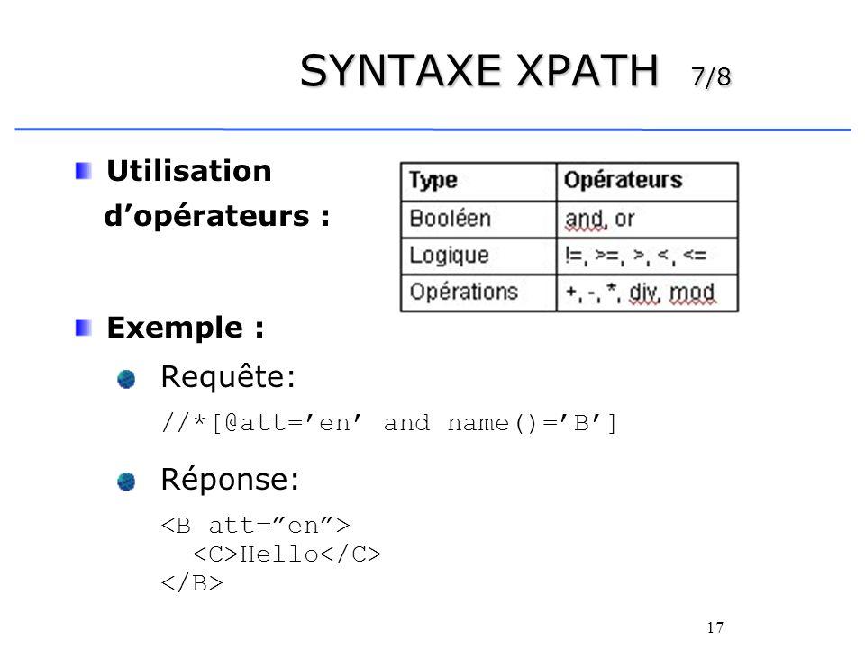 17 SYNTAXE XPATH 7/8 Utilisation dopérateurs : Exemple : Requête: //*[@att=en and name()=B] Réponse: Hello