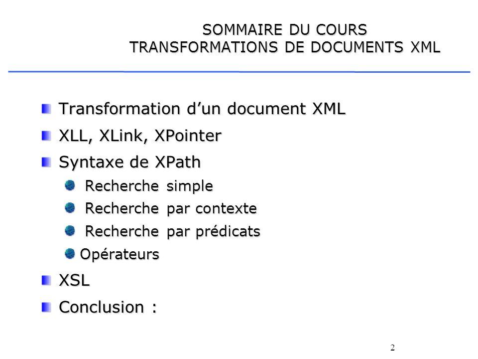 2 SOMMAIRE DU COURS TRANSFORMATIONS DE DOCUMENTS XML Transformation dun document XML XLL, XLink, XPointer Syntaxe de XPath Recherche simple Recherche
