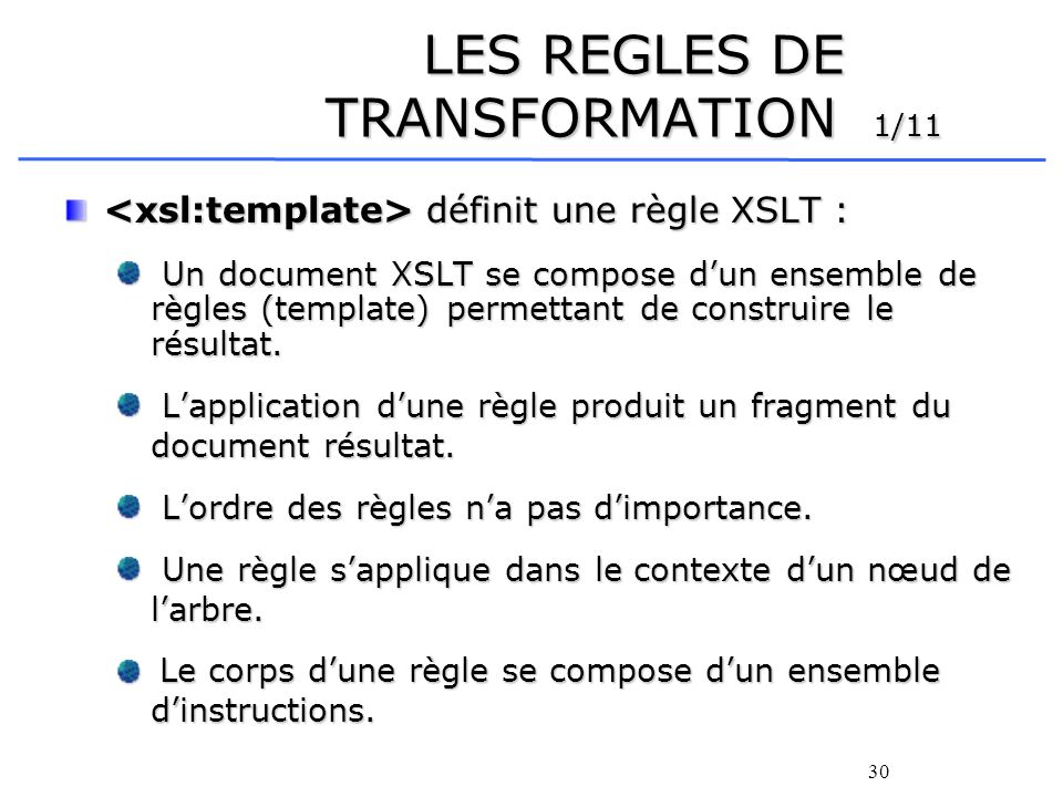 30 LES REGLES DE TRANSFORMATION 1/11 définit une règle XSLT : définit une règle XSLT : Un document XSLT se compose dun ensemble de règles (template) p