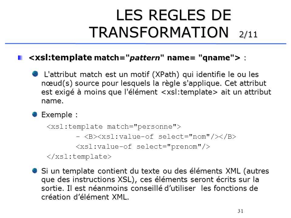 31 LES REGLES DE TRANSFORMATION 2/11 : : L'attribut match est un motif (XPath) qui identifie le ou les nœud(s) source pour lesquels la règle s'appliqu