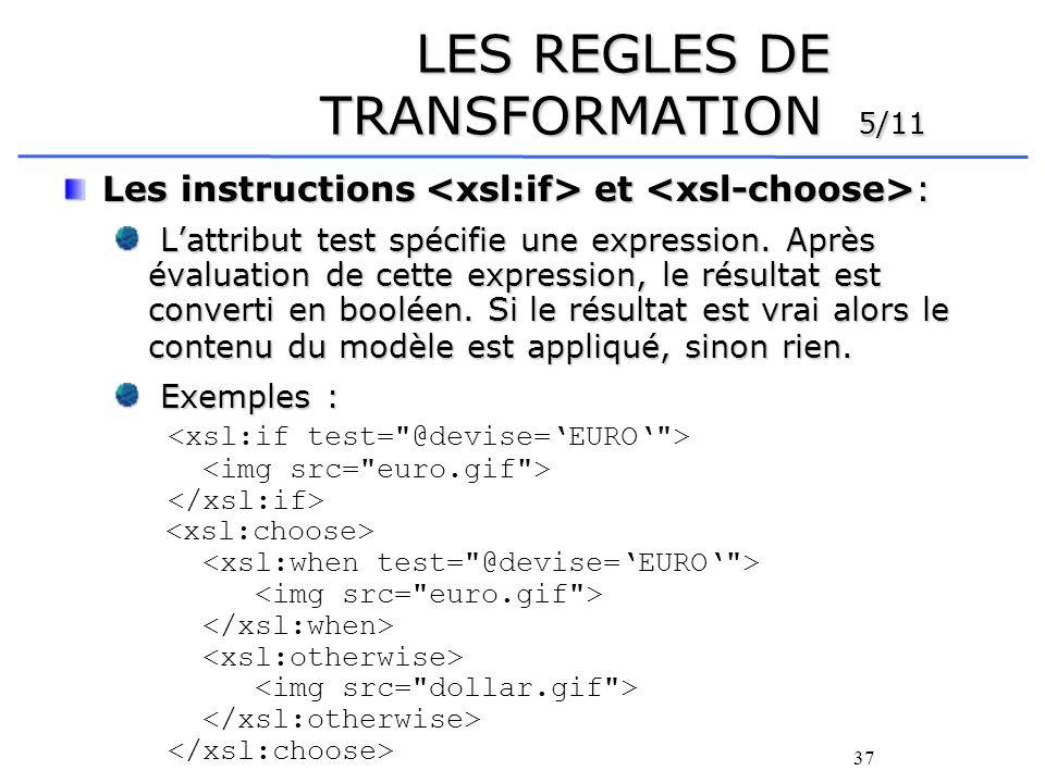 37 LES REGLES DE TRANSFORMATION 5/11 Les instructions et : Lattribut test spécifie une expression. Après évaluation de cette expression, le résultat e