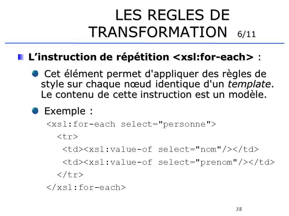 38 LES REGLES DE TRANSFORMATION 6/11 Linstruction de répétition : Cet élément permet d'appliquer des règles de style sur chaque nœud identique d'un te