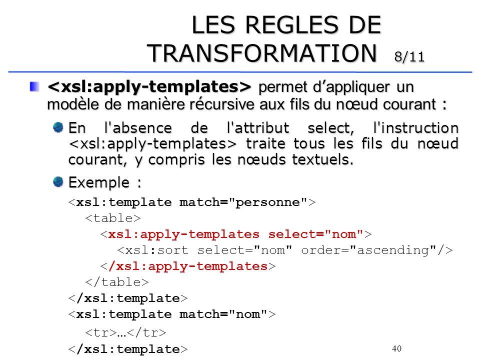 41 LES REGLES DE TRANSFORMATION 9/11 Il existe trois façons dappeler un template : Sélectionner les nœuds à traiter à laide dune requête XPath et leur appliquer les templates correspondants : Appliquer les templates correspondants à tous les fils du nœud courant : Appeler un template grâce à son nom (à la manière dun sous-programme).