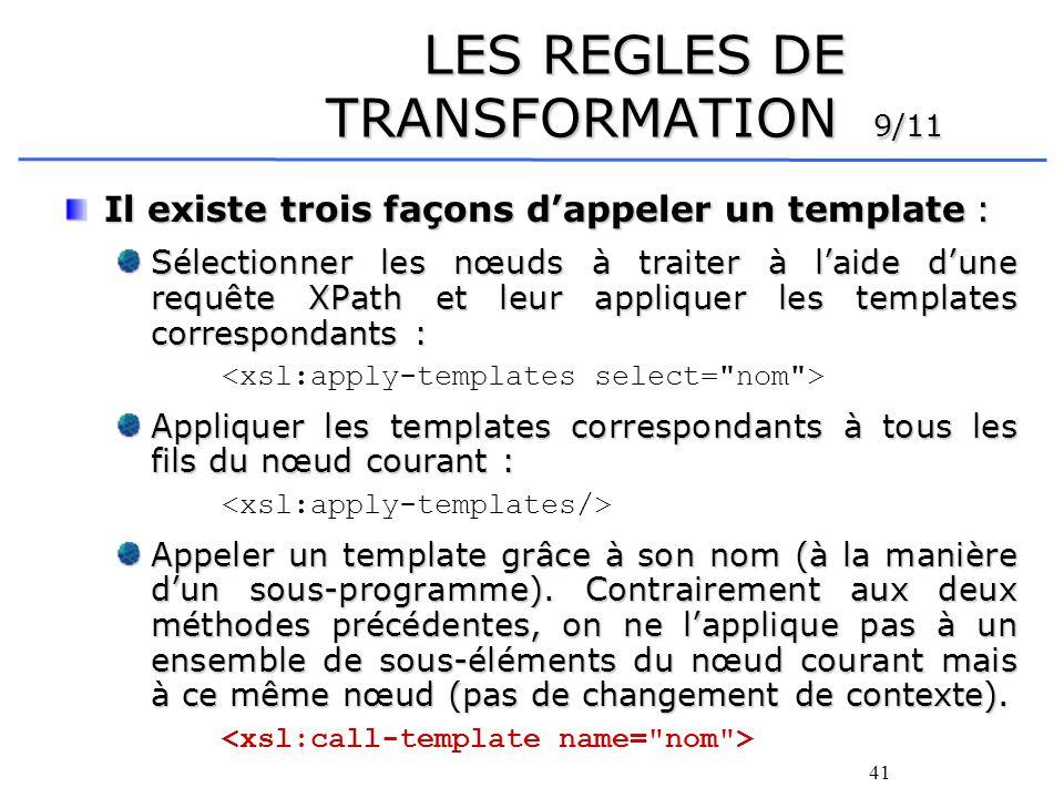41 LES REGLES DE TRANSFORMATION 9/11 Il existe trois façons dappeler un template : Sélectionner les nœuds à traiter à laide dune requête XPath et leur