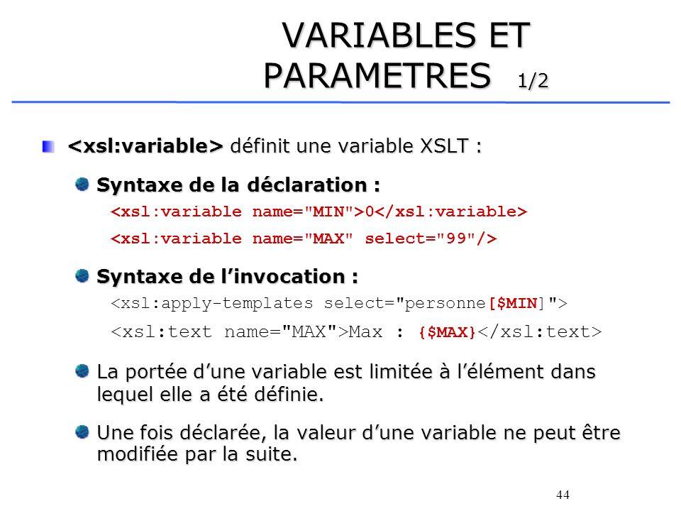 44 VARIABLES ET PARAMETRES 1/2 définit une variable XSLT : définit une variable XSLT : Syntaxe de la déclaration : 0 Syntaxe de linvocation : Max : {$