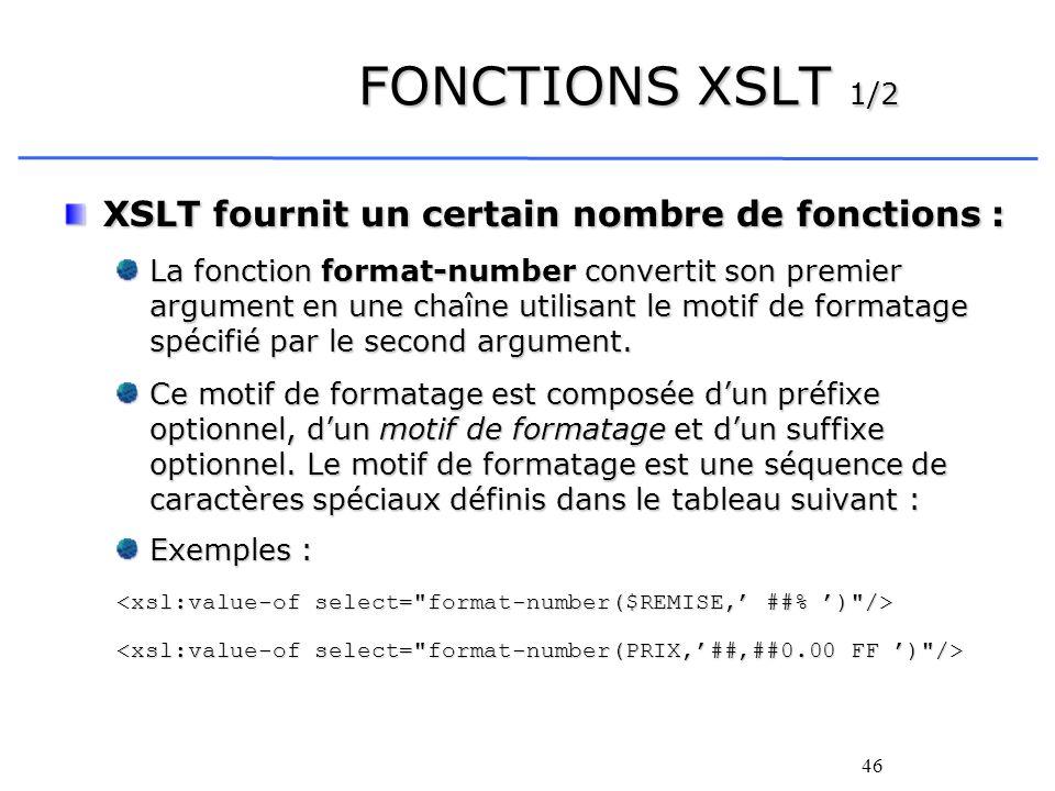 46 FONCTIONS XSLT 1/2 XSLT fournit un certain nombre de fonctions : La fonction format-number convertit son premier argument en une chaîne utilisant l