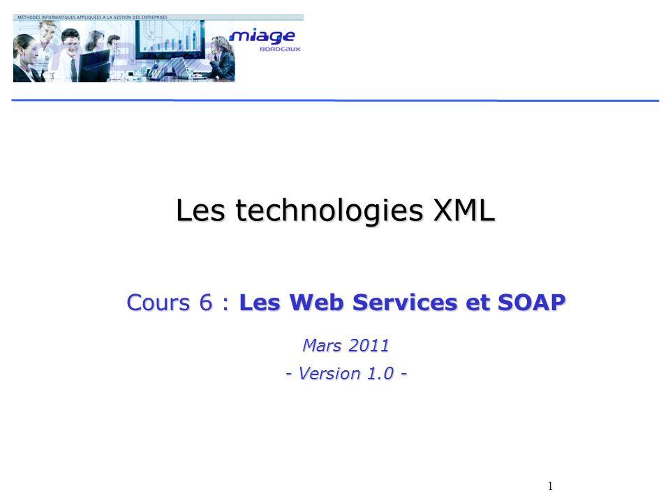 1 Les technologies XML Cours 6 : Les Web Services et SOAP Mars 2011 - Version 1.0 -