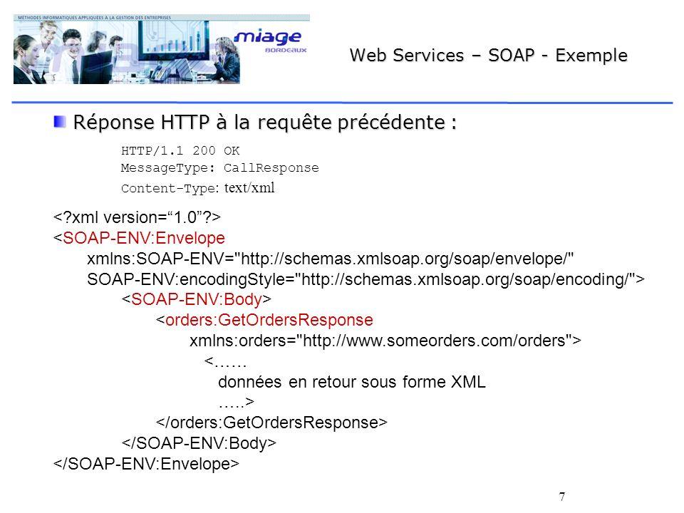 7 Web Services – SOAP - Exemple Réponse HTTP à la requête précédente : Réponse HTTP à la requête précédente : HTTP/1.1 200 OK MessageType: CallResponse Content-Type : text/xml <SOAP-ENV:Envelope xmlns:SOAP-ENV= http://schemas.xmlsoap.org/soap/envelope/ SOAP-ENV:encodingStyle= http://schemas.xmlsoap.org/soap/encoding/ > <orders:GetOrdersResponse xmlns:orders= http://www.someorders.com/orders > <…… données en retour sous forme XML …..>