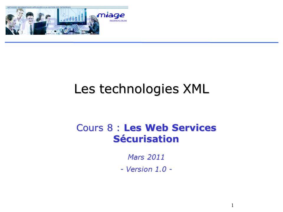 1 Les technologies XML Cours 8 : Les Web Services Sécurisation Mars 2011 - Version 1.0 -