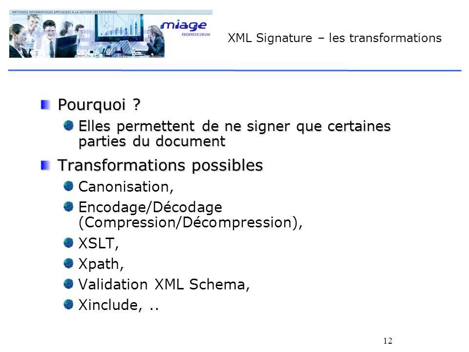 12 XML Signature – les transformations Pourquoi ? Elles permettent de ne signer que certaines parties du document Transformations possibles Canonisati