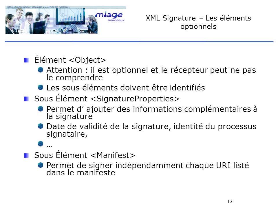 13 XML Signature – Les éléments optionnels Élément Attention : il est optionnel et le récepteur peut ne pas le comprendre Les sous éléments doivent êt