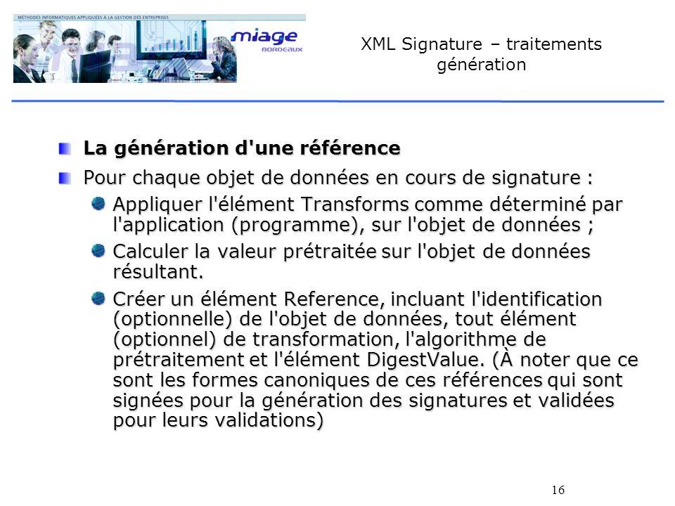 16 XML Signature – traitements génération La génération d'une référence Pour chaque objet de données en cours de signature : Appliquer l'élément Trans