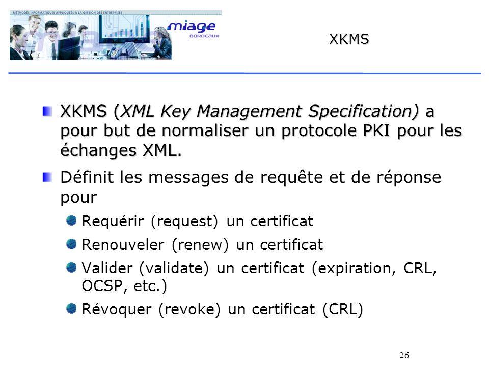 26 XKMS XKMS (XML Key Management Specification) a pour but de normaliser un protocole PKI pour les échanges XML. Définit les messages de requête et de