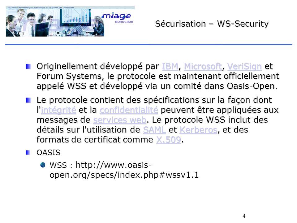 4 Sécurisation – WS-Security Originellement développé par IBM, Microsoft, VeriSign et Forum Systems, le protocole est maintenant officiellement appelé