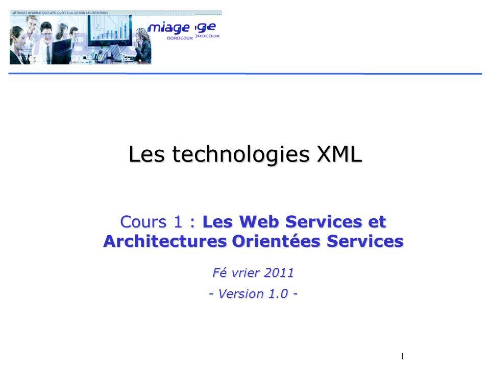 1 Les technologies XML Cours 1 : Les Web Services et Architectures Orientées Services Fé vrier 2011 - Version 1.0 -