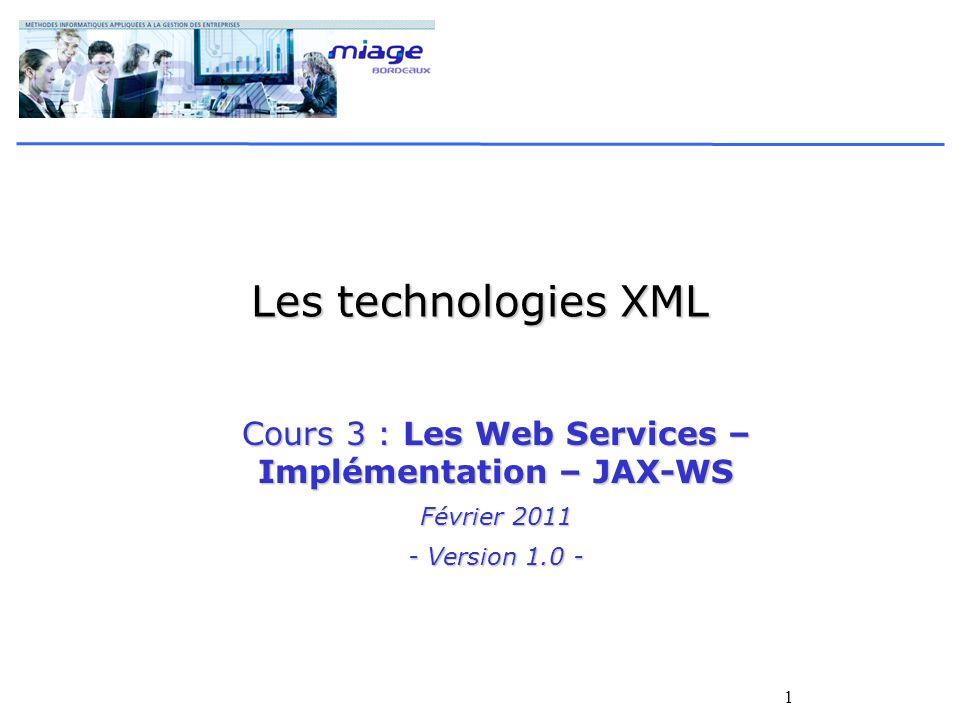 1 Les technologies XML Cours 3 : Les Web Services – Implémentation – JAX-WS Février 2011 - Version 1.0 -