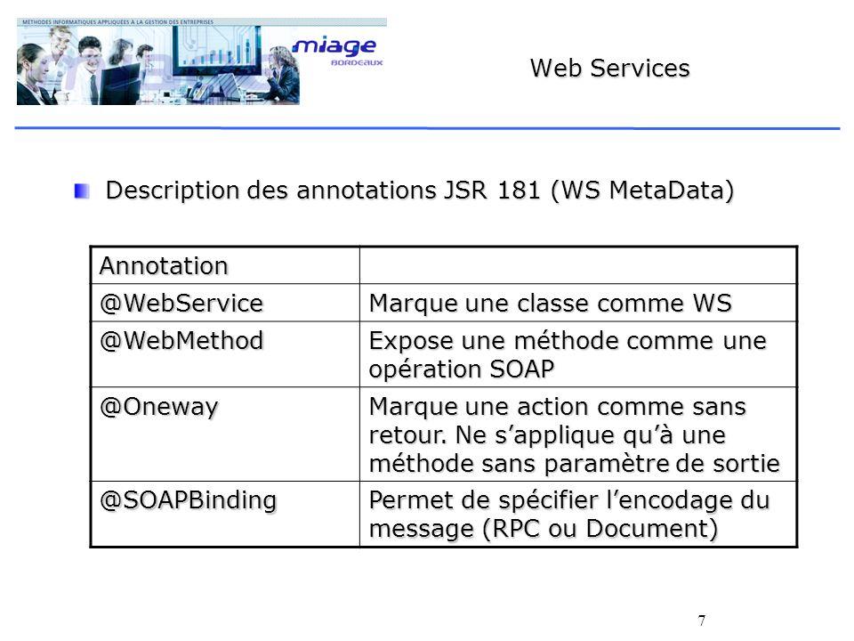 7 Web Services Description des annotations JSR 181 (WS MetaData) Annotation @WebService Marque une classe comme WS @WebMethod Expose une méthode comme une opération SOAP @Oneway Marque une action comme sans retour.