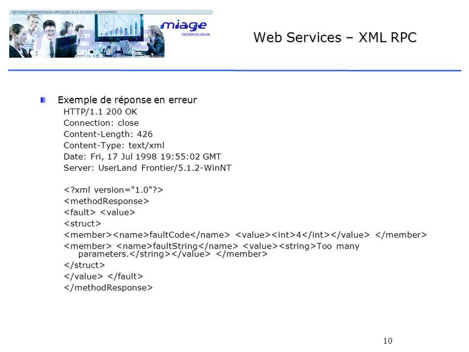 10 Web Services – XML RPC Exemple de réponse en erreur HTTP/1.1 200 OK Connection: close Content-Length: 426 Content-Type: text/xml Date: Fri, 17 Jul 1998 19:55:02 GMT Server: UserLand Frontier/5.1.2-WinNT <methodResponse> <struct> faultCode 4 faultCode 4 faultString Too many parameters.